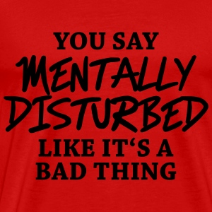 You say Mentally disturbed like it's a bad thing T-Shirts - Men's Premium T-Shirt