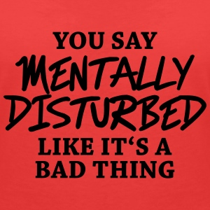 You say Mentally disturbed like it's a bad thing Camisetas - Camiseta con escote en pico mujer