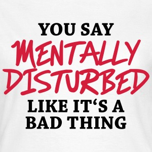 You say Mentally disturbed like it's a bad thing T-shirts - Vrouwen T-shirt