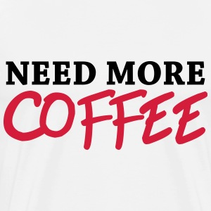 Need more coffee T-Shirts - Men's Premium T-Shirt
