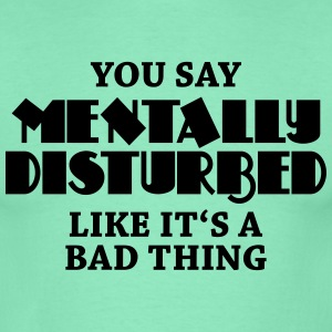 You say Mentally disturbed like it's a bad thing T-shirts - T-shirt herr