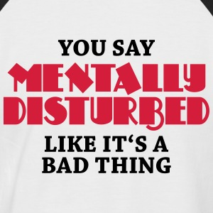 You say Mentally disturbed like it's a bad thing T-Shirts - Men's Baseball T-Shirt