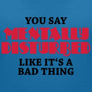 You say Mentally disturbed like it's a bad thing T-Shirts - Women's V-Neck T-Shirt