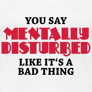 You say Mentally disturbed like it's a bad thing T-shirts - Premium-T-shirt dam