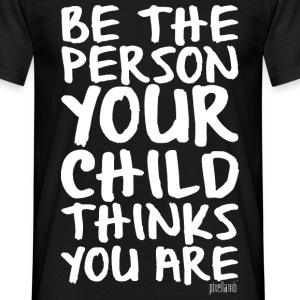Be the person your child thinks you are T-Shirts - Männer T-Shirt