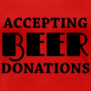 Accepting beer donations T-Shirts - Women's Premium T-Shirt