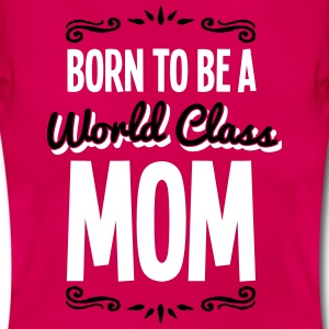 Born to be a World Class Mom - Mother's Day - T-shirt Femme