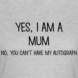 YES I AM A MUM NO YOU CAN'T HAVE MY AUTOGRAPH TEE - Women's T-Shirt