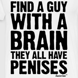 Find a guy with a brain they all have Penises T-Shirts - Männer Premium T-Shirt