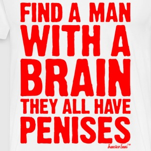 Find a man with a brain they all have Penises T-Shirts - Männer Premium T-Shirt