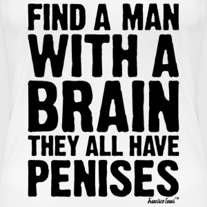 Find a man with a brain they all have Penises T-Shirts - Frauen Premium T-Shirt