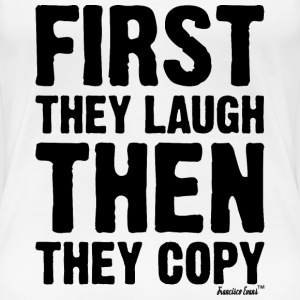 First they laugh then they copy, Francisco Evans ™ T-Shirts - Frauen Premium T-Shirt