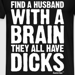 Find a husband with a brain they all have Dicks T-Shirts - Männer Premium T-Shirt