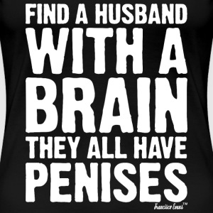 Find a husband with a brain they all have Penises T-Shirts - Frauen Premium T-Shirt