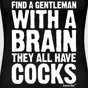Find a Gentleman with a brain they all have Cocks T-Shirts - Frauen Premium T-Shirt