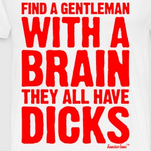 Find a Gentleman with a brain they all have Dicks T-Shirts - Männer Premium T-Shirt