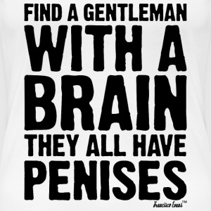 Find a Gentleman with a brain they all have Penis T-Shirts - Frauen Premium T-Shirt