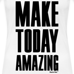 Make Today Amazing, Francisco Evans ™ T-Shirts - Frauen Premium T-Shirt
