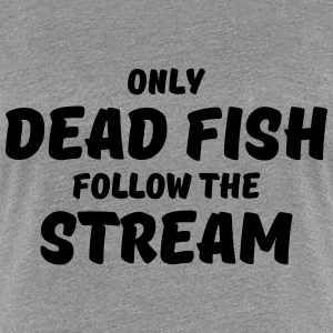 Only dead fish follow the stream T-Shirts - Women's Premium T-Shirt
