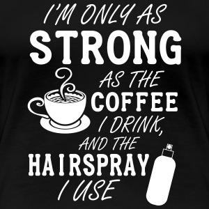 I'm only as strong as my coffee and hairspray T-Shirts - Women's Premium T-Shirt