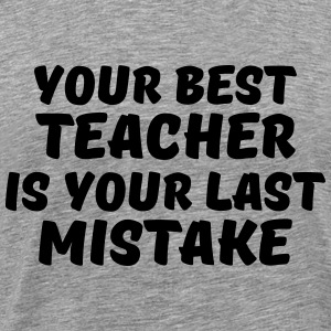 Your best teacher is your last mistake T-shirts - Mannen Premium T-shirt