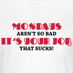 Mondays aren't so bad, it's your job that sucks! T-Shirts