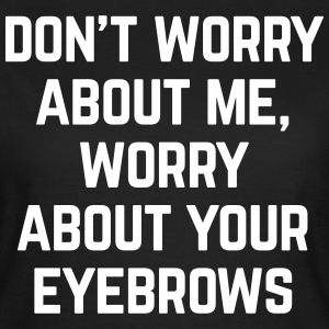 Worry About Your Eyebrows Funny Quote T-Shirts - Frauen T-Shirt