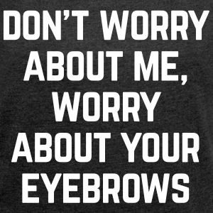 Worry About Your Eyebrows Funny Quote T-Shirts - Women's T-shirt with rolled up sleeves