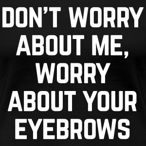 Worry About Your Eyebrows Funny Quote T-Shirts - Women's Premium T-Shirt