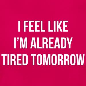 I feel like i'm already tired tomorrow Magliette - Maglietta da donna