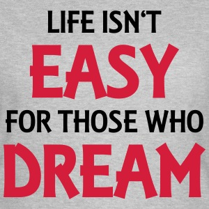 Life isn't easy for those who dream T-Shirts - Women's T-Shirt