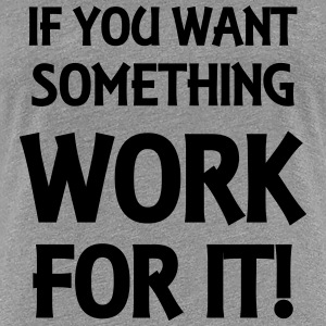 If you want something: Work for it! T-Shirts - Women's Premium T-Shirt
