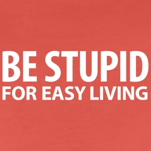 be stupid for easy living dumm blöd Geek - Frauen Premium T-Shirt