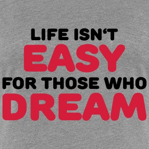 Life isn't easy for those who dream T-Shirts - Women's Premium T-Shirt