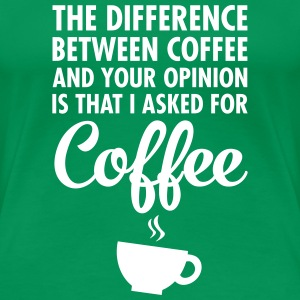 The Difference Between Coffee And Your Opinion... T-Shirts - Frauen Premium T-Shirt