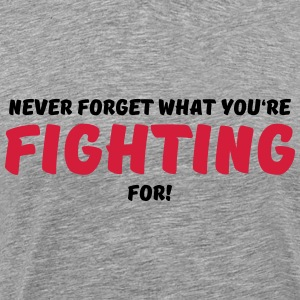 Never forget what you're fighting for! T-shirts - Mannen Premium T-shirt