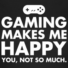 Gaming Makes Me Happy - You, Not So Much. T-Shirts