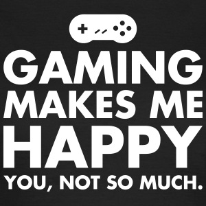 Gaming Makes Me Happy - You, Not So Much. T-shirts - Dame-T-shirt