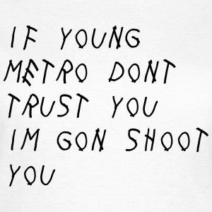 If Young Metro don't trust you I'm gon shoot you T-shirts - Vrouwen T-shirt