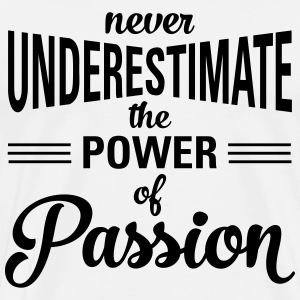 Never Underestimate The Power Of Passion Camisetas - Camiseta premium hombre