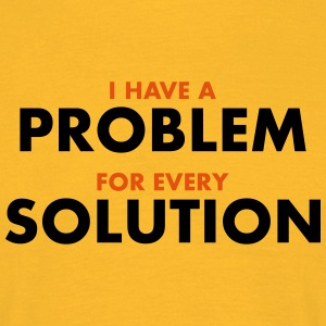 I Have A Problem For Every Solution  T-Shirts - Männer T-Shirt
