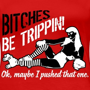 Bitches be trippin... Ok, maybe I pushed that one T-Shirts - Women's Premium T-Shirt