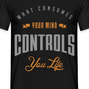 What consumes your mind controls you life - Men's T-Shirt