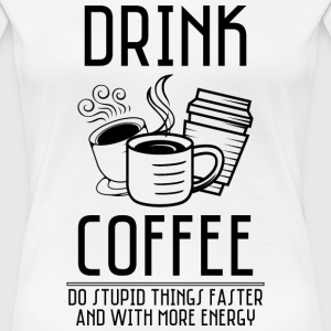 Drink Coffee - Women's Premium T-Shirt