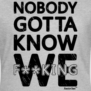Nobody gotta know We fucking, Francisco Evans ™ T-Shirts - Women's T-Shirt