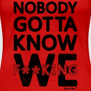Nobody gotta know We fucking, Francisco Evans ™ T-Shirts - Women's Premium T-Shirt