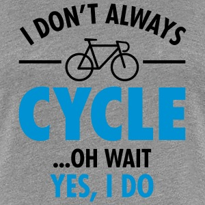 I Don\'t Always Cycle - Oh Wait, Yes I Do T-shirts - Dame premium T-shirt