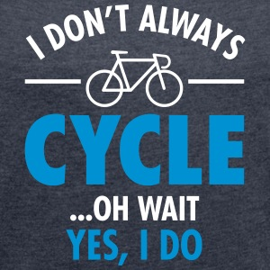 I Don\'t Always Cycle - Oh Wait, Yes I Do Tee shirts - T-shirt Femme à manches retroussées