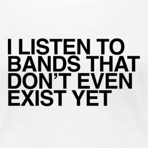 I listen to bands that don't even exist yet - Women's Premium T-Shirt