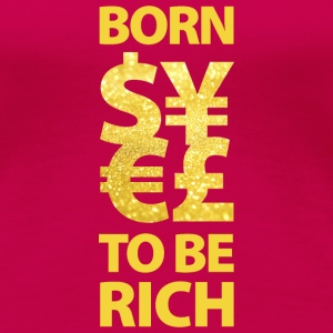 born to be rich Euro Dollar Gold reich Geld Money - Frauen Premium T-Shirt